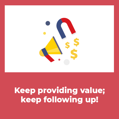 Keep providing value, Keep following up!